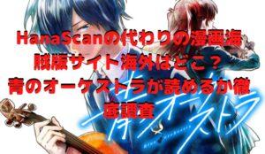 HanaScanの代わりの漫画海賊版サイト海外はどこ?青のオーケストラが読めるか徹底調査
